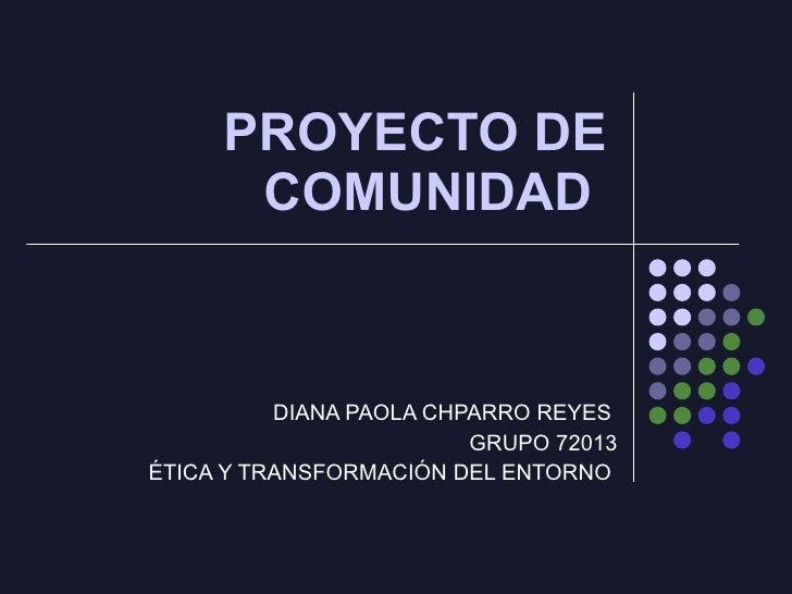 PROYECTO DE COMUNIDAD  DIANA PAOLA CHPARRO REYES  GRUPO 72013 ÉTICA Y TRANSFORMACIÓN DEL ENTORNO