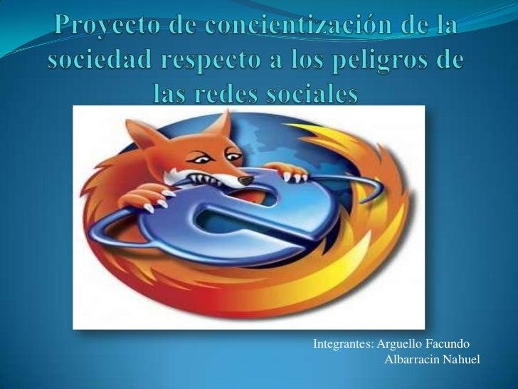Proyecto de concientización de la sociedad respecto a los peligros de las redes sociales<br />Integrantes: Arguello Facund...