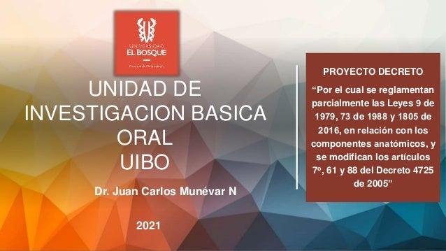 """UNIDAD DE INVESTIGACION BASICA ORAL UIBO 2021 Dr. Juan Carlos Munévar N PROYECTO DECRETO """"Por el cual se reglamentan parci..."""