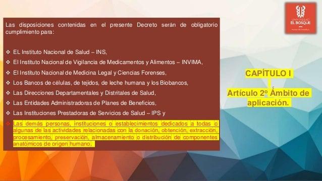 Las disposiciones contenidas en el presente Decreto serán de obligatorio cumplimiento para:  EL Instituto Nacional de Sa...