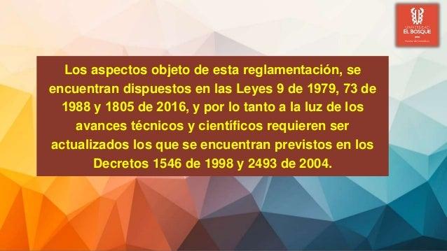 Los aspectos objeto de esta reglamentación, se encuentran dispuestos en las Leyes 9 de 1979, 73 de 1988 y 1805 de 2016, y...