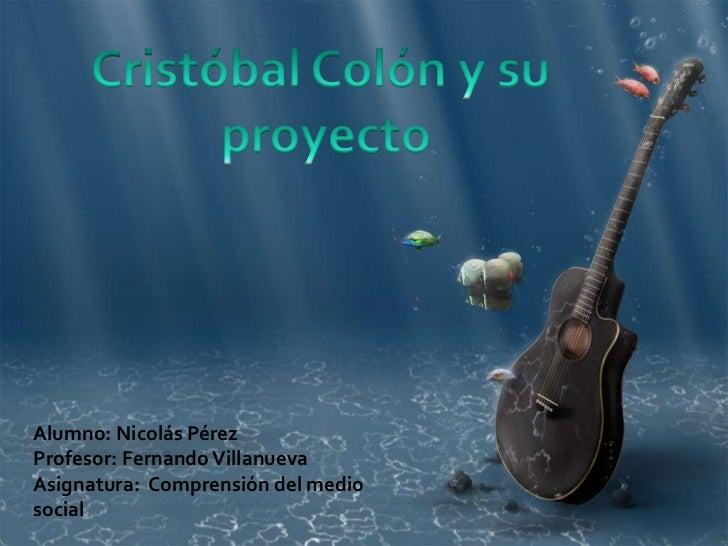 Cristóbal Colón y su <br />proyecto<br />Alumno: Nicolás Pérez<br />Profesor: Fernando Villanueva<br />Asignatura:  Compre...