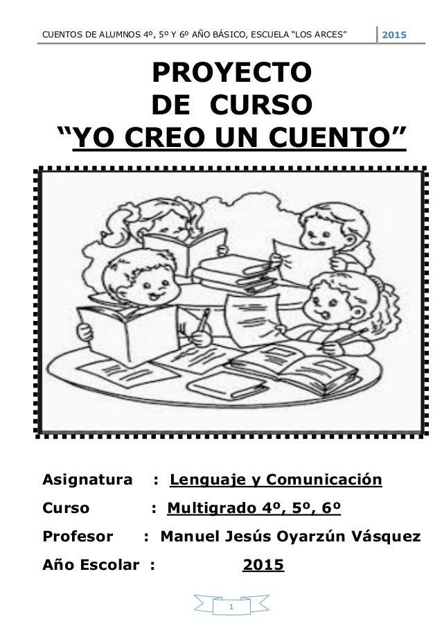 """CUENTOS DE ALUMNOS 4º, 5º Y 6º AÑO BÁSICO, ESCUELA """"LOS ARCES"""" 2015 1 PROYECTO DE CURSO """"YO CREO UN CUENTO"""" Asignatura : L..."""