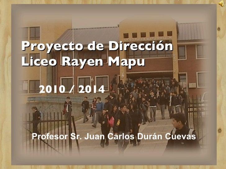Proyecto de Dirección Liceo Rayen Mapu 2010 / 2014 Profesor Sr. Juan Carlos Durán Cuevas