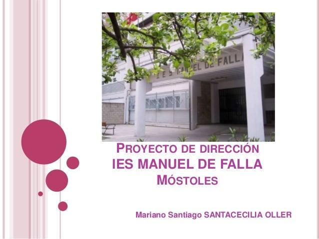 PROYECTO DE DIRECCIÓN IES MANUEL DE FALLA MÓSTOLES Mariano Santiago SANTACECILIA OLLER