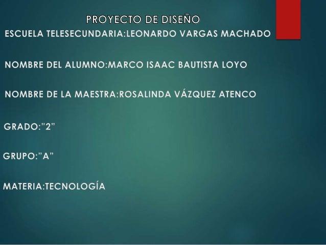 PROYECTO DE DISEÑO ESCUELA TELESECUNDARIA: LEONARDO VARGAS MACHADO  NOMBRE DEL ALUMNO: MARCO ISAAC BAUTISTA LOYO  NOMBRE D...