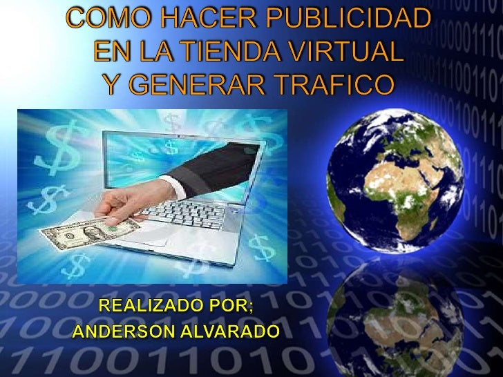 COMO HACER PUBLICIDADEN LA TIENDA VIRTUALY GENERAR TRAFICO<br />REALIZADO POR;<br />ANDERSON ALVARADO<br />