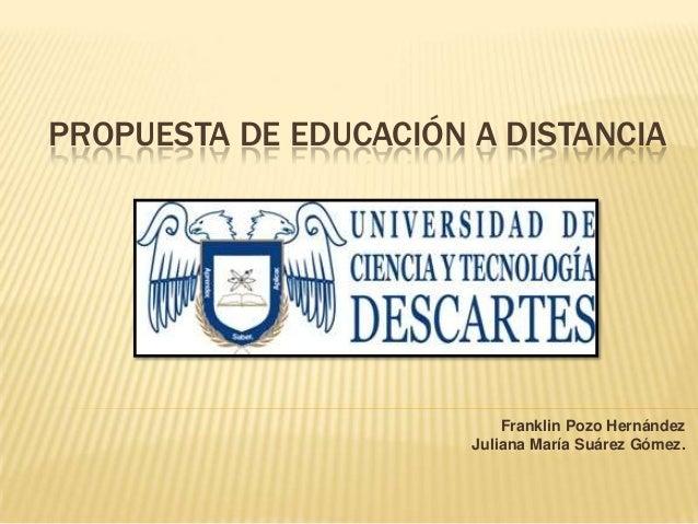 PROPUESTA DE EDUCACIÓN A DISTANCIA  Franklin Pozo Hernández Juliana María Suárez Gómez.