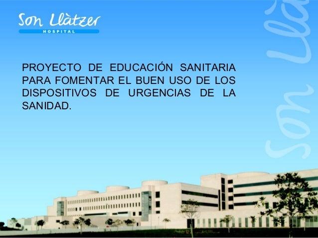 PROYECTO DE EDUCACIÓN SANITARIA PARA FOMENTAR EL BUEN USO DE LOS DISPOSITIVOS DE URGENCIAS DE LA SANIDAD.