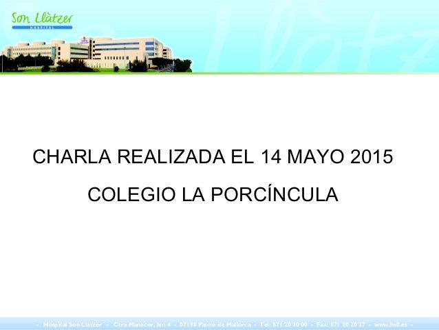 CHARLA REALIZADA EL 14 MAYO 2015 COLEGIO LA PORCÍNCULA - Hospital Son Llàtzer - Ctra Manacor, km 4 - 07198 Palma de Mallor...