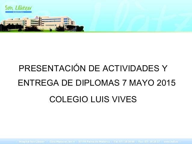 PRESENTACIÓN DE ACTIVIDADES Y ENTREGA DE DIPLOMAS 7 MAYO 2015 COLEGIO LUIS VIVES - Hospital Son Llàtzer - Ctra Manacor, km...