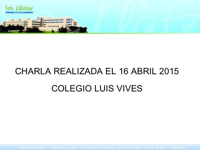 CHARLA REALIZADA EL 16 ABRIL 2015 COLEGIO LUIS VIVES - Hospital Son Llàtzer - Ctra Manacor, km 4 - 07198 Palma de Mallorca...