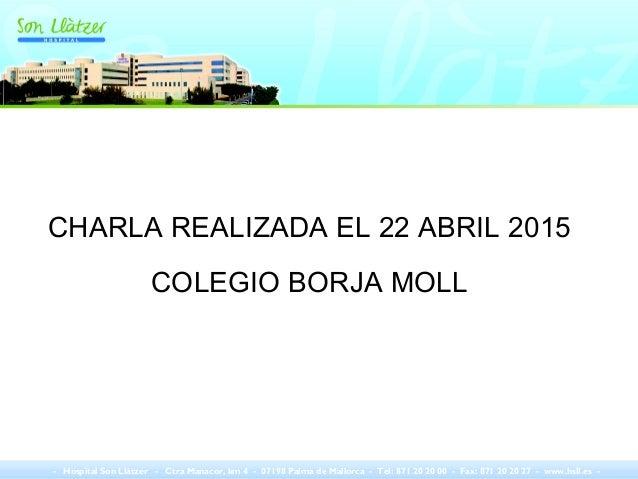 CHARLA REALIZADA EL 22 ABRIL 2015 COLEGIO BORJA MOLL - Hospital Son Llàtzer - Ctra Manacor, km 4 - 07198 Palma de Mallorca...