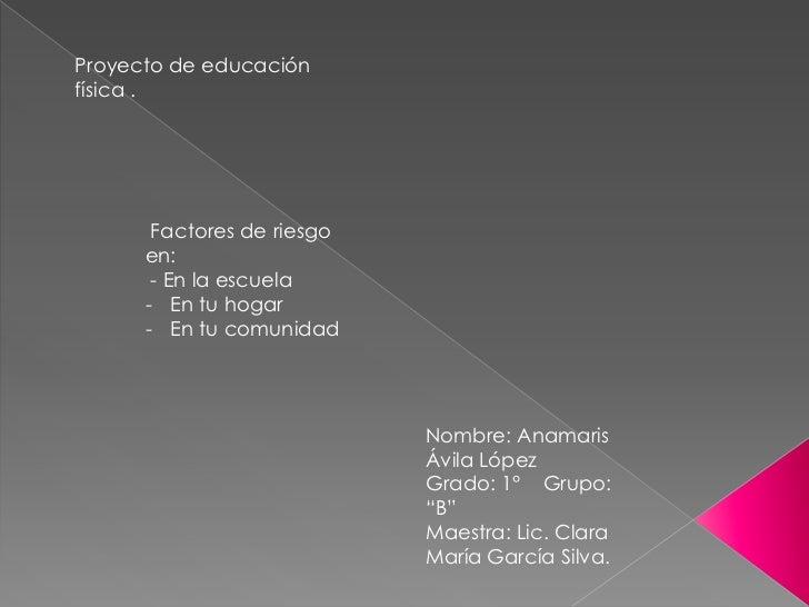 Proyecto de educaciónfísica .       Factores de riesgo      en:       - En la escuela      - En tu hogar      - En tu comu...