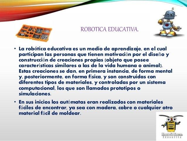 ROBOTICA EDUCATIVA. • La robótica educativa es un medio de aprendizaje, en el cual participan las personas que tienen moti...