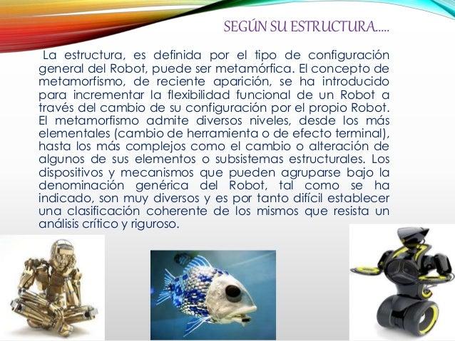 SEGÚN SU ESTRUCTURA….. La estructura, es definida por el tipo de configuración general del Robot, puede ser metamórfica. E...