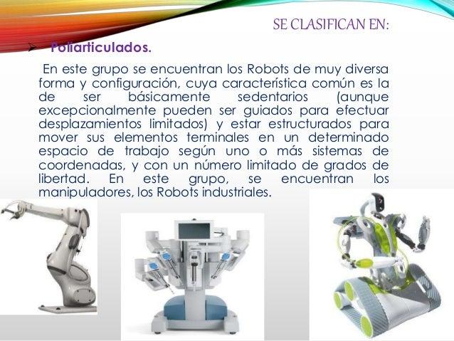 SE CLASIFICAN EN:  Poliarticulados. En este grupo se encuentran los Robots de muy diversa forma y configuración, cuya car...
