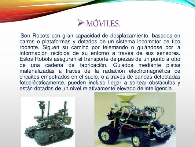 MÓVILES. Son Robots con gran capacidad de desplazamiento, basados en carros o plataformas y dotados de un sistema locomot...