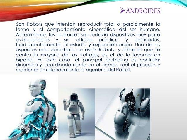 ANDROIDES Son Robots que intentan reproducir total o parcialmente la forma y el comportamiento cinemática del ser humano....