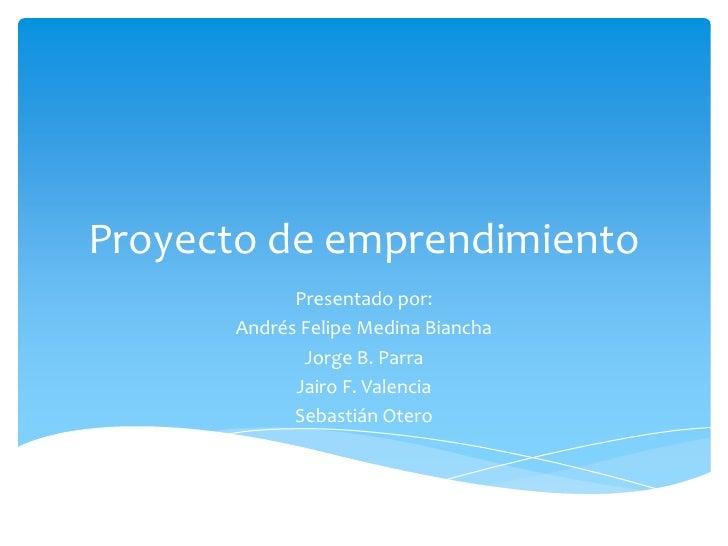 Proyecto de emprendimiento            Presentado por:      Andrés Felipe Medina Biancha             Jorge B. Parra        ...