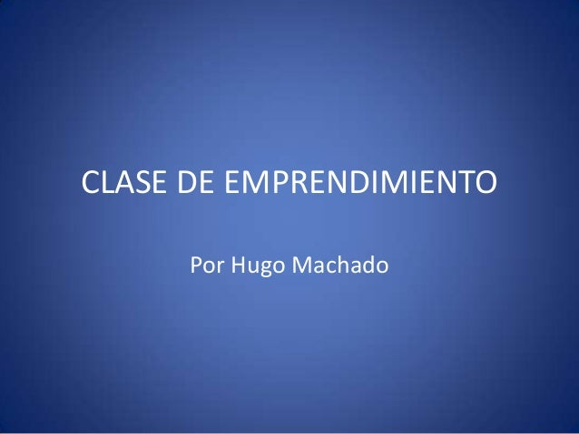 CLASE DE EMPRENDIMIENTO Por Hugo Machado