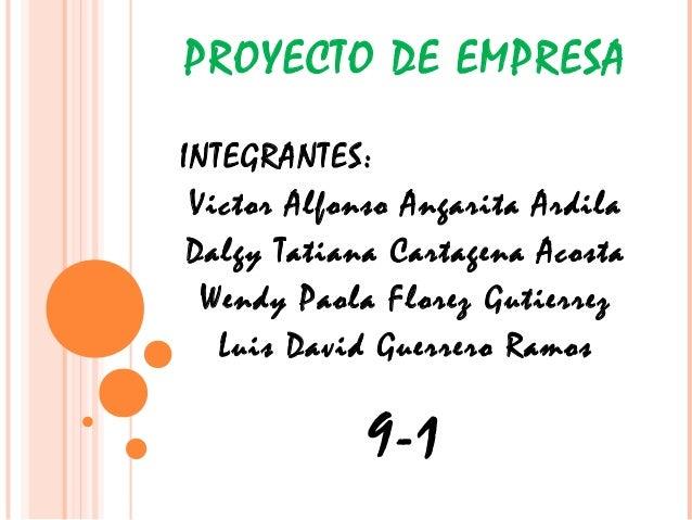 PROYECTO DE EMPRESA INTEGRANTES: Victor Alfonso Angarita Ardila Dalgy Tatiana Cartagena Acosta Wendy Paola Florez Gutierre...