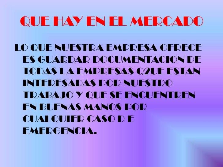 QUE HAY EN EL MERCADO<br />LO QUE NUESTRA EMPRESA OFRECE ES GUARDAR DOCUMENTACION DE TODAS LA EMPRESAS Q2UE ESTAN INTERESA...