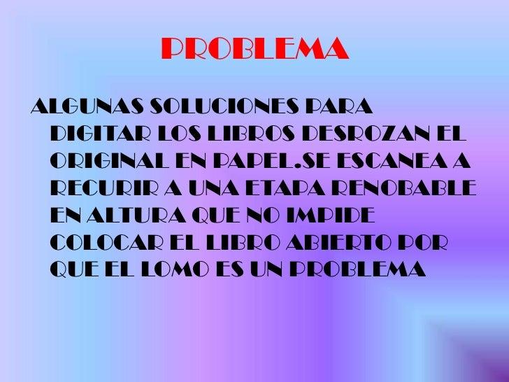 PROBLEMA<br />ALGUNAS SOLUCIONES PARA DIGITAR LOS LIBROS DESROZAN EL ORIGINAL EN PAPEL.SE ESCANEA A RECURIR A UNA ETAPA RE...