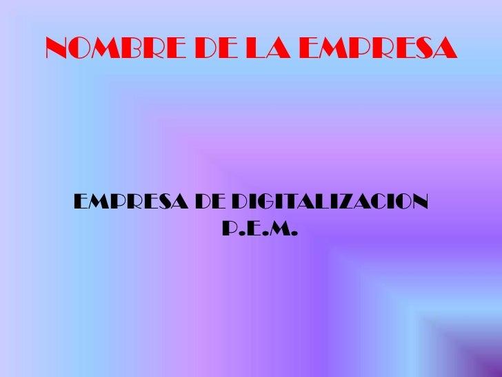 NOMBRE DE LA EMPRESA <br />EMPRESA DE DIGITALIZACION  P.E.M.<br />