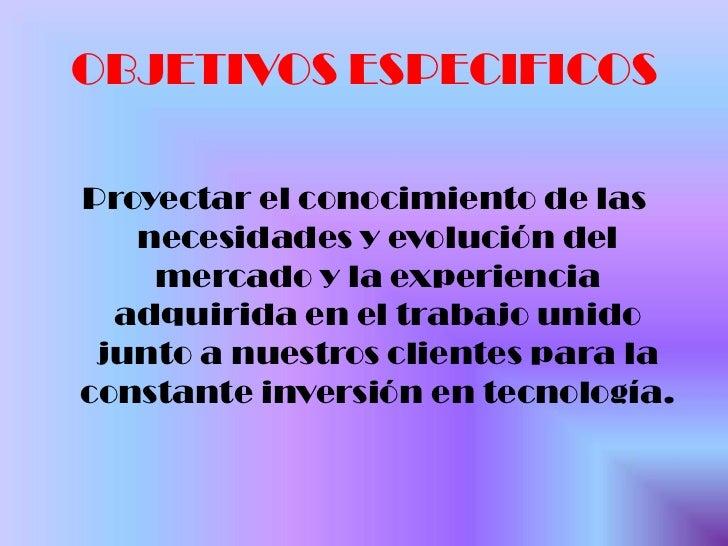 OBJETIVOS ESPECIFICOS <br />Proyectar el conocimiento de las necesidades y evolución del mercado y la experiencia adquirid...