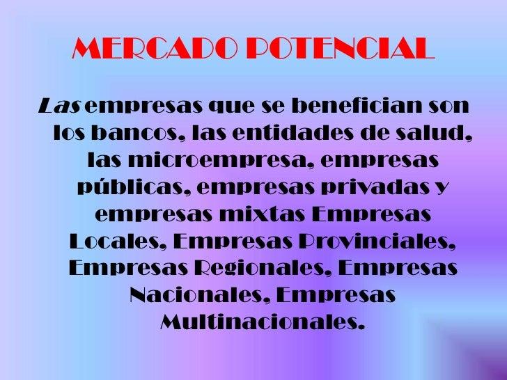 MERCADO POTENCIAL <br />Las empresas que se benefician son los bancos, las entidades de salud, las microempresa, empresas ...