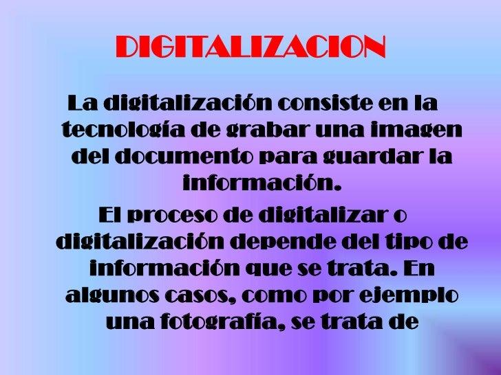 DIGITALIZACION <br />La digitalización consiste en la tecnología de grabar una imagen del documento para guardar la inform...