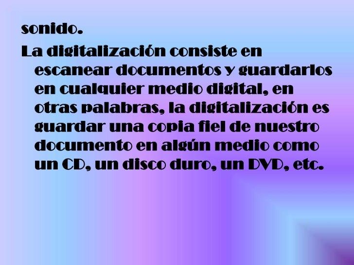 sonido.<br />La digitalización consiste en escanear documentos y guardarlos en cualquier medio digital, en otras palabras,...