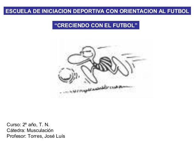 """ESCUELA DE INICIACION DEPORTIVA CON ORIENTACION AL FUTBOL """"CRECIENDO CON EL FUTBOL"""" Curso: 2º año, T. N. Cátedra: Musculac..."""
