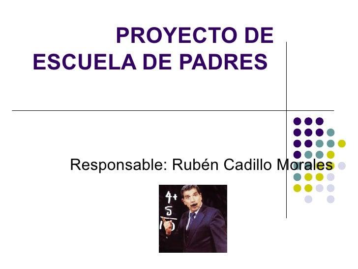 PROYECTO DE ESCUELA DE PADRES  Responsable: Rubén Cadillo Morales