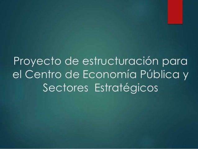 Proyecto de estructuración para  el Centro de Economía Pública y  Sectores Estratégicos