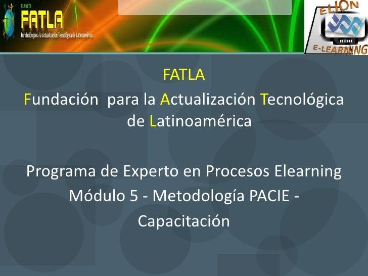 FATLA<br />Fundación  para la Actualización Tecnológica de Latinoamérica<br />Programa de Experto en Procesos Elearning<br...