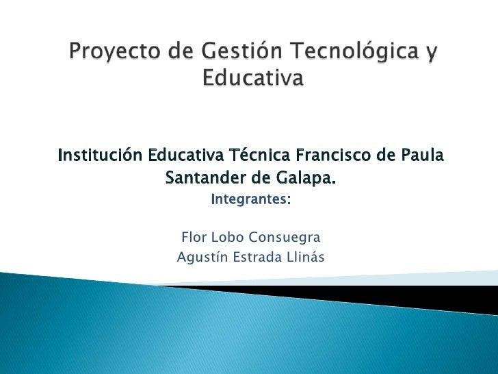 Proyecto de Gestión Tecnológica y Educativa <br />Institución Educativa Técnica Francisco de Paula<br />Santander de Galap...