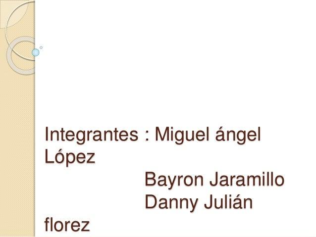 Integrantes : Miguel ángel  López  Bayron Jaramillo  Danny Julián  florez