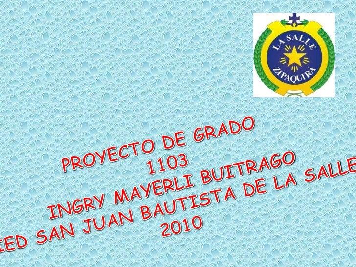 PROYECTO DE GRADO <br />1103<br />INGRY MAYERLI BUITRAGO<br />IED SAN JUAN BAUTISTA DE LA SALLE<br />2010<br />