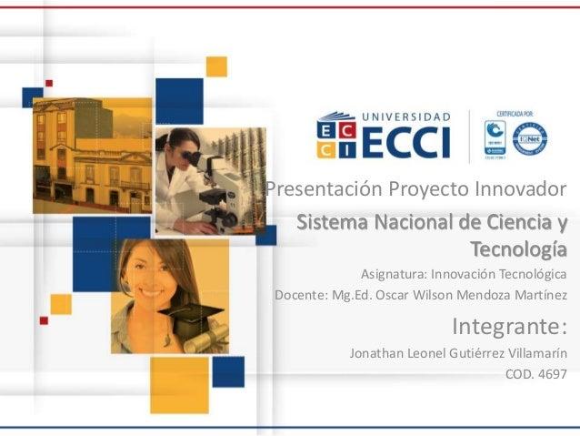 Presentación Proyecto Innovador Sistema Nacional de Ciencia y Tecnología Asignatura: Innovación Tecnológica Docente: Mg.Ed...