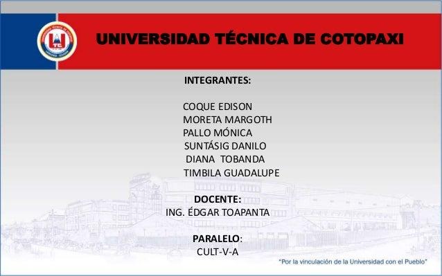 UNIVERSIDAD TÉCNICA DE COTOPAXI INTEGRANTES: COQUE EDISON MORETA MARGOTH PALLO MÓNICA SUNTÁSIG DANILO DIANA TOBANDA TIMBIL...