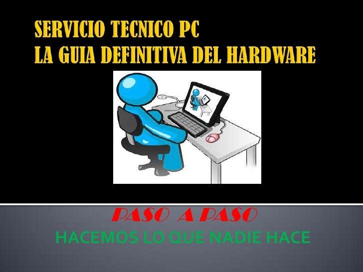 SERVICIO TECNICO PC LA GUIA DEFINITIVA DEL HARDWARE<br />PASO  A PASO<br />HACEMOS LO QUE NADIE HACE<br />