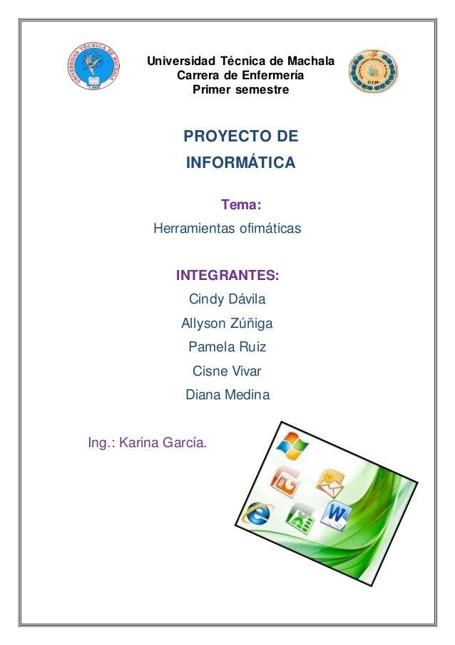 Universidad Técnica de Machala Carrera de Enfermería Primer semestre PROYECTO DE INFORMÁTICA Tema: Herramientas ofimáticas...