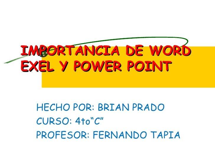 """IMPORTANCIA DE WORDEXEL Y POWER POINT HECHO POR: BRIAN PRADO CURSO: 4to""""C"""" PROFESOR: FERNANDO TAPIA"""