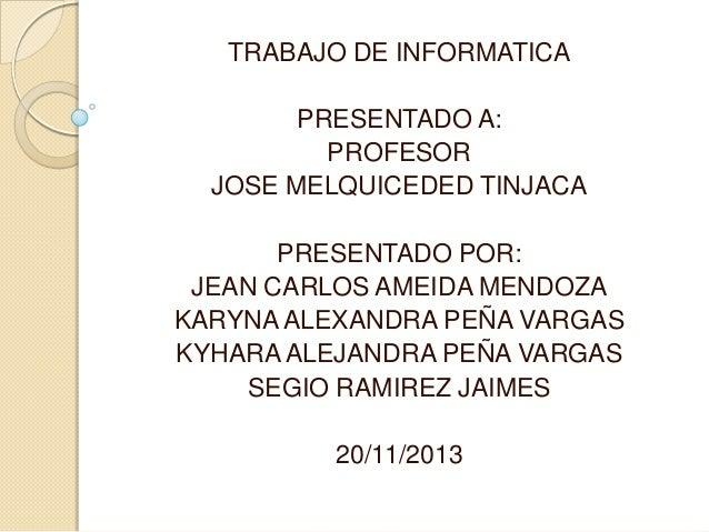 TRABAJO DE INFORMATICA  PRESENTADO A: PROFESOR JOSE MELQUICEDED TINJACA PRESENTADO POR: JEAN CARLOS AMEIDA MENDOZA KARYNA ...