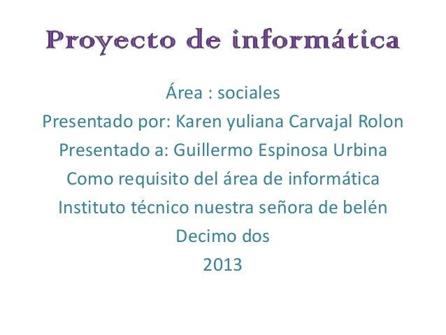 Área : sociales Presentado por: Karen yuliana Carvajal Rolon Presentado a: Guillermo Espinosa Urbina Como requisito del ár...