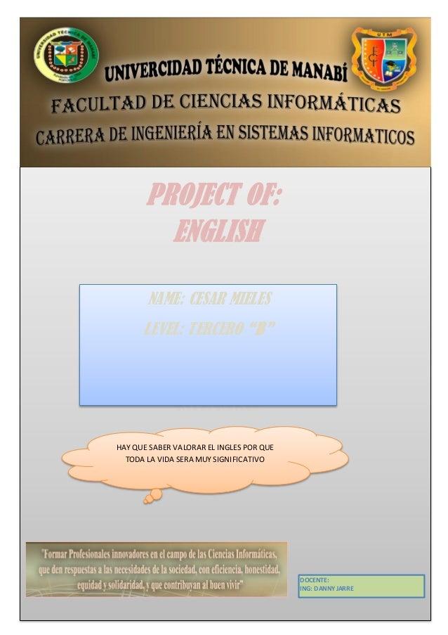 "PROJECT OF:         ENGLISH       NAME: CESAR MIELES      LEVEL: TERCERO ""B""HAY QUE SABER VALORAR EL INGLES POR QUE  TODA ..."