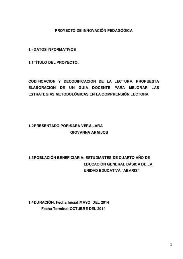 1 PROYECTO DE INNOVACIÓN PEDAGÓGICA 1.- DATOS INFORMATIVOS 1.1TÍTULO DEL PROYECTO: CODIFICACION Y DECODIFICACION DE LA LEC...