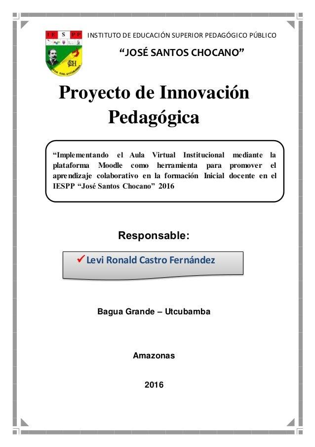 """INSTITUTO DE EDUCACIÓN SUPERIOR PEDAGÓGICO PÚBLICO """"JOSÉ SANTOS CHOCANO"""" Proyecto de Innovación Pedagógica Responsable: Ba..."""